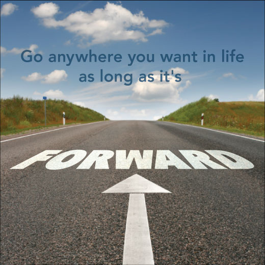 Go anywhere you want in life as long as it's forward.